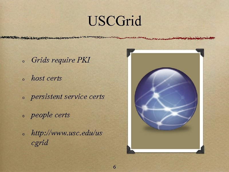 USCGrids require PKI host certs persistent service certs people certs http: //www. usc. edu/us