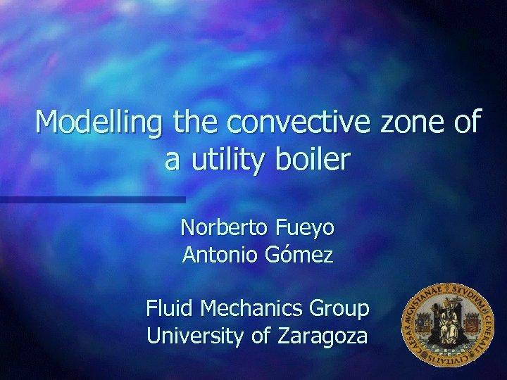 Modelling the convective zone of a utility boiler Norberto Fueyo Antonio Gómez Fluid Mechanics