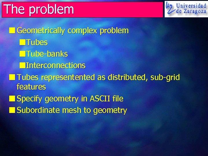 The problem n Geometrically complex problem n. Tubes n. Tube-banks n. Interconnections n Tubes