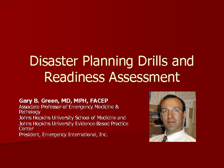 Disaster Planning Drills and Readiness Assessment Gary B. Green, MD, MPH, FACEP Associate Professor