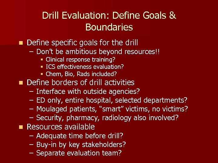 Drill Evaluation: Define Goals & Boundaries n Define specific goals for the drill –