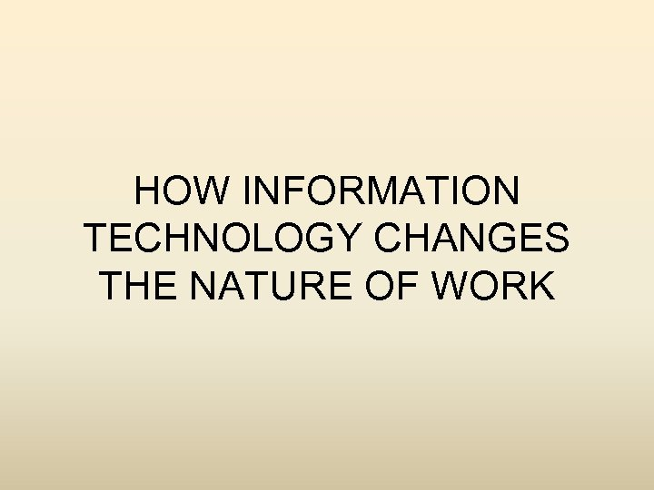 HOW INFORMATION TECHNOLOGY CHANGES THE NATURE OF WORK