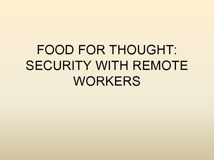 FOOD FOR THOUGHT: SECURITY WITH REMOTE WORKERS