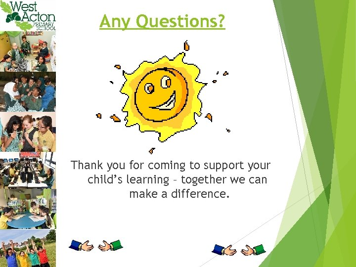 Any Questions? Thank you for coming to support your child's learning – together we