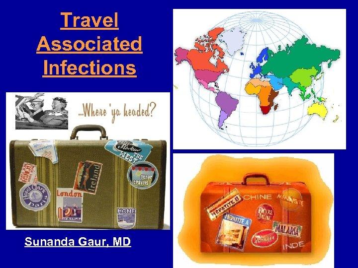 Travel Associated Infections Sunanda Gaur, MD