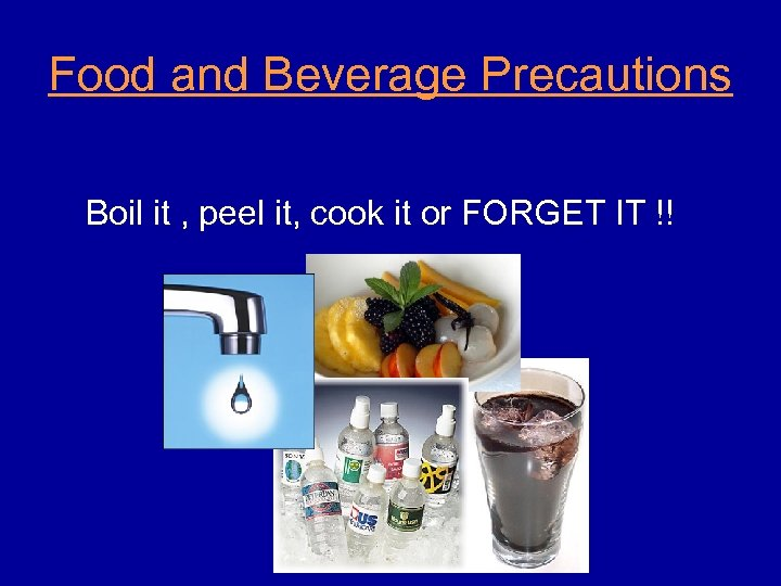 Food and Beverage Precautions Boil it , peel it, cook it or FORGET IT
