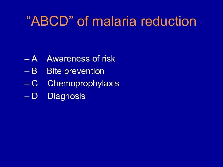 """""""ABCD"""" of malaria reduction –A –B –C –D Awareness of risk Bite prevention Chemoprophylaxis"""