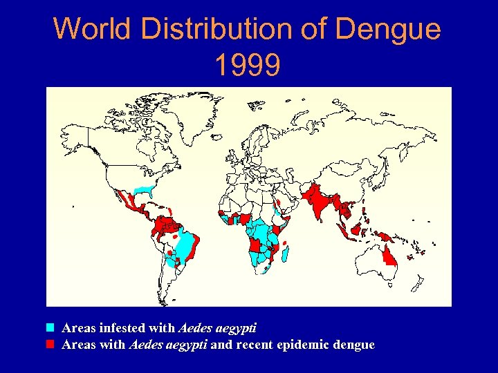 World Distribution of Dengue 1999 Areas infested with Aedes aegypti Areas with Aedes aegypti