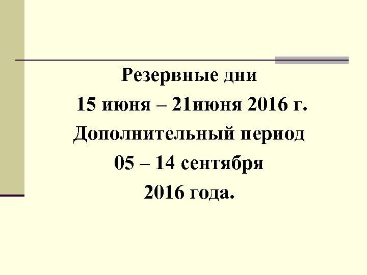 Резервные дни 15 июня – 21 июня 2016 г. Дополнительный период 05 – 14