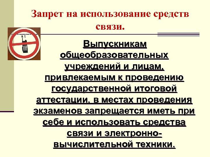 Запрет на использование средств связи. Выпускникам общеобразовательных учреждений и лицам, привлекаемым к проведению государственной