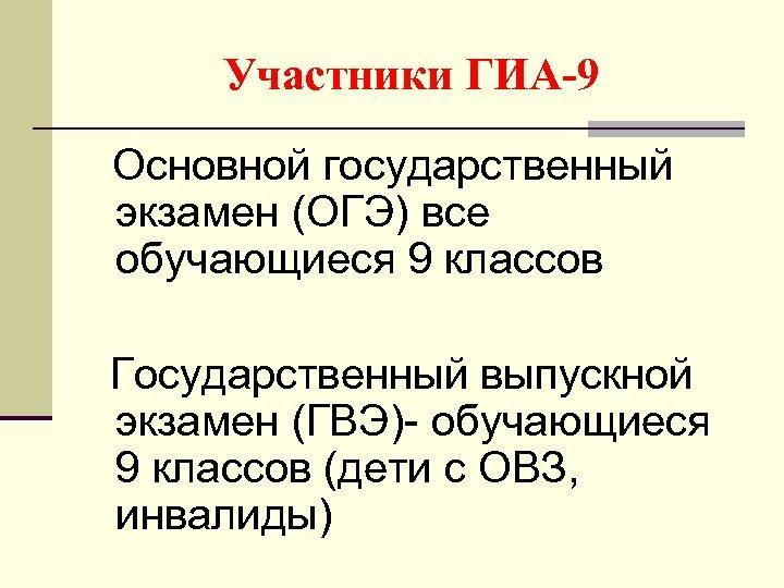 Участники ГИА-9 Основной государственный экзамен (ОГЭ) все обучающиеся 9 классов Государственный выпускной экзамен (ГВЭ)-