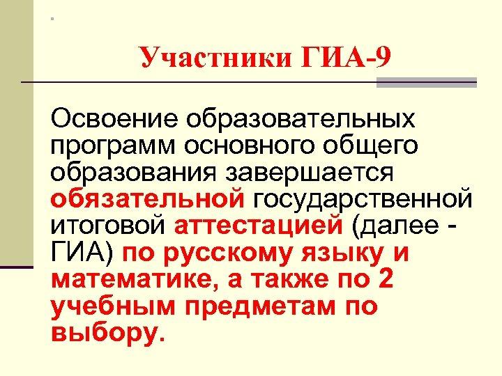 n Участники ГИА-9 Освоение образовательных программ основного общего образования завершается обязательной государственной итоговой аттестацией