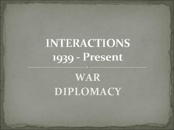 INTERACTIONS 1939 - Present WAR DIPLOMACY