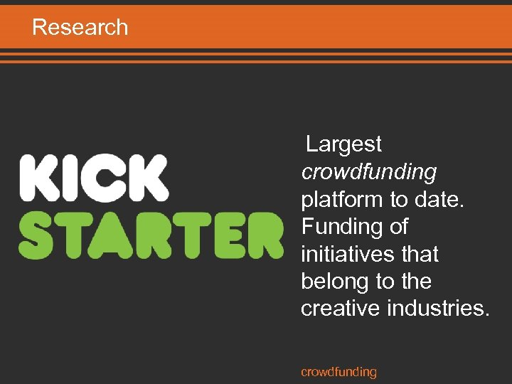 Research Largest crowdfunding platform to date. Funding of initiatives that belong to the creative