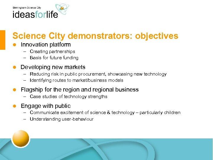 Science City demonstrators: objectives l Innovation platform – Creating partnerships – Basis for future