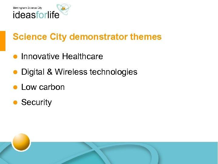 Science City demonstrator themes l Innovative Healthcare l Digital & Wireless technologies l Low
