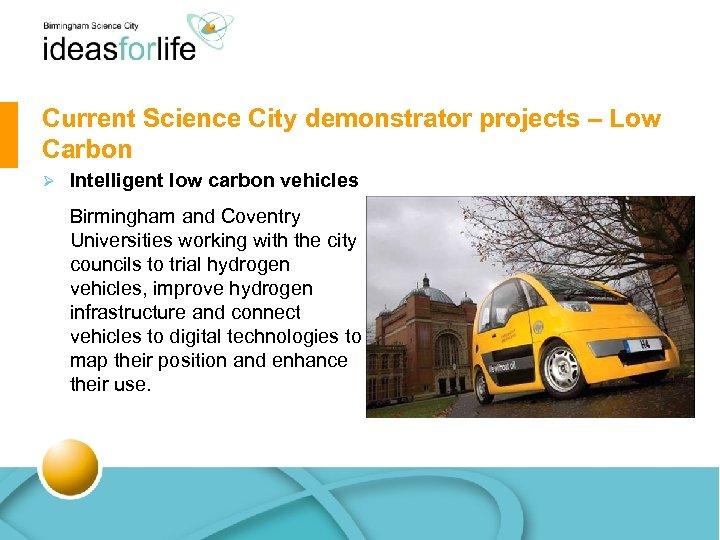 Current Science City demonstrator projects – Low Carbon Ø Intelligent low carbon vehicles Birmingham