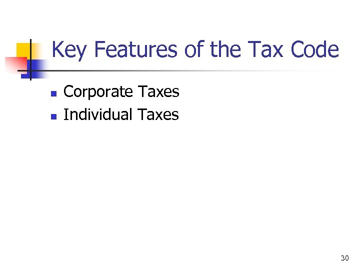 Key Features of the Tax Code n n Corporate Taxes Individual Taxes 30