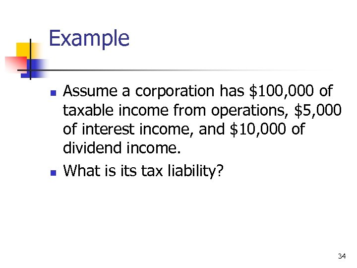 Example n n Assume a corporation has $100, 000 of taxable income from operations,