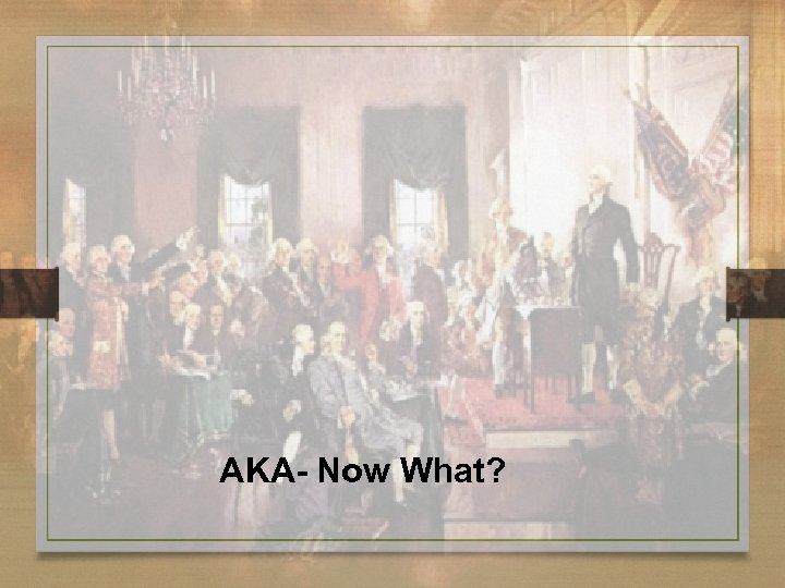 AKA- Now What?