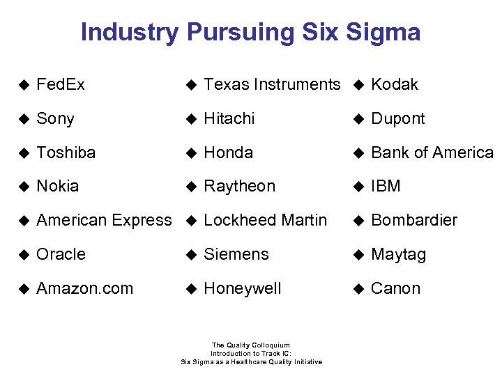 Industry Pursuing Six Sigma u Fed. Ex u Texas Instruments u Kodak u Sony