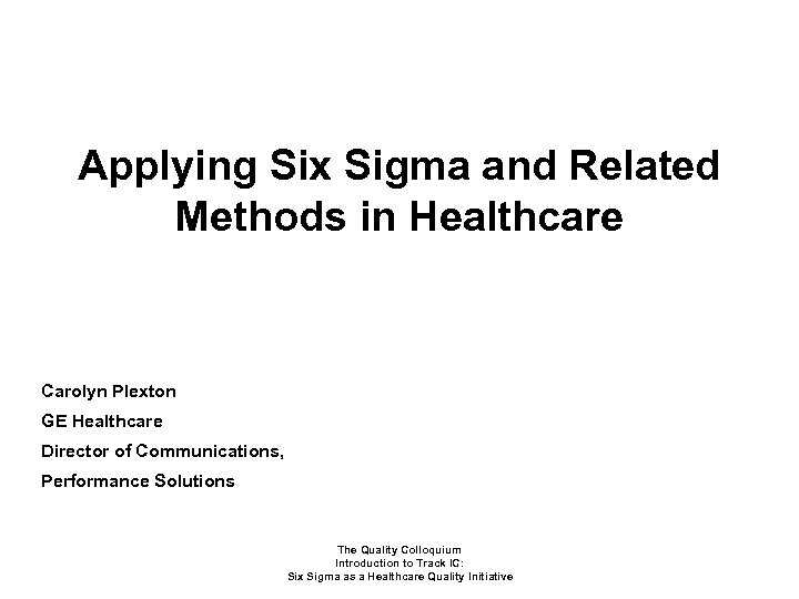 Applying Six Sigma and Related Methods in Healthcare Carolyn Plexton GE Healthcare Director of