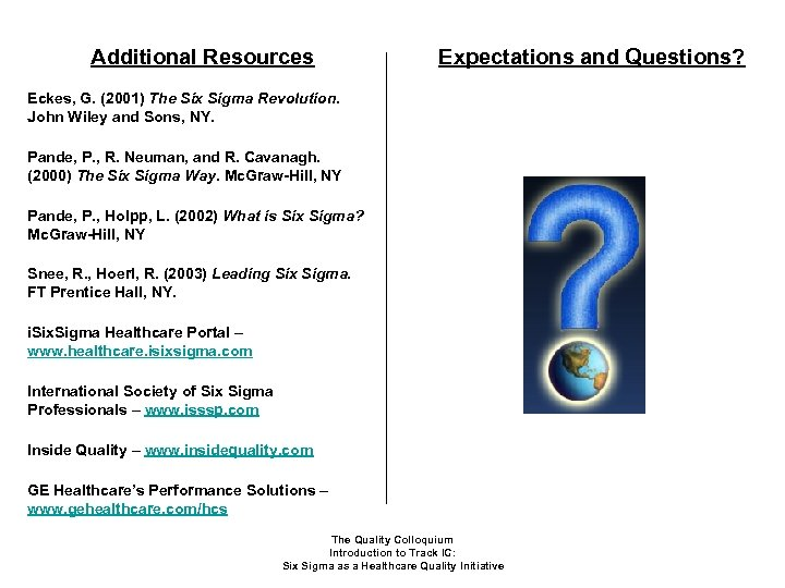 Additional Resources Expectations and Questions? Eckes, G. (2001) The Six Sigma Revolution. John Wiley