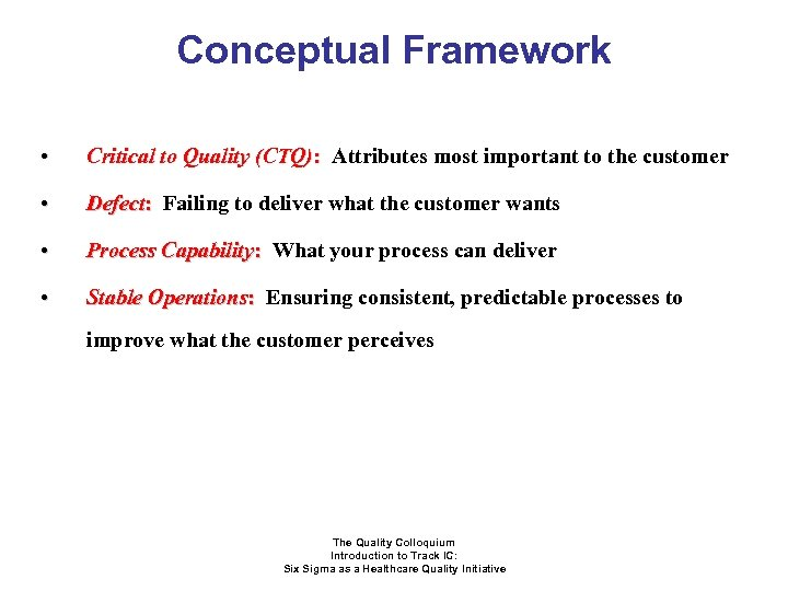 Conceptual Framework • Critical to Quality (CTQ): Attributes most important to the customer •