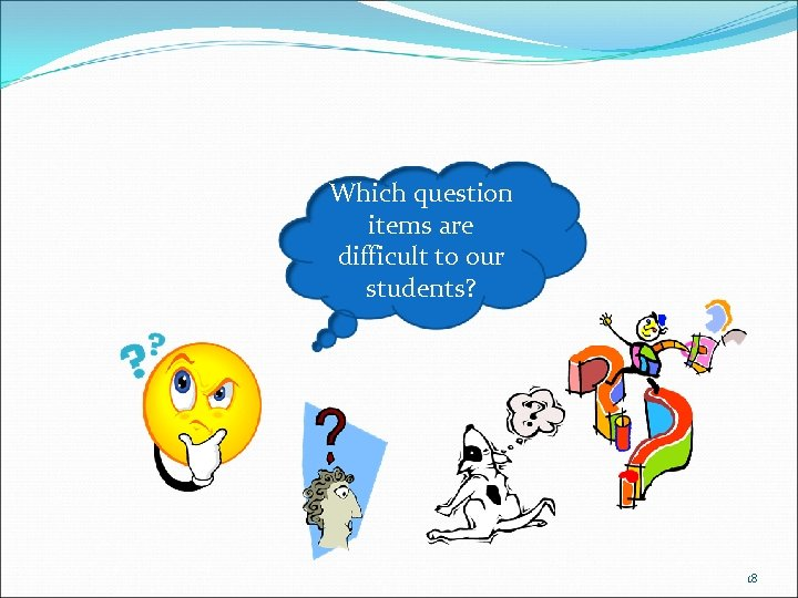 Which question items are difficult to our students? 18