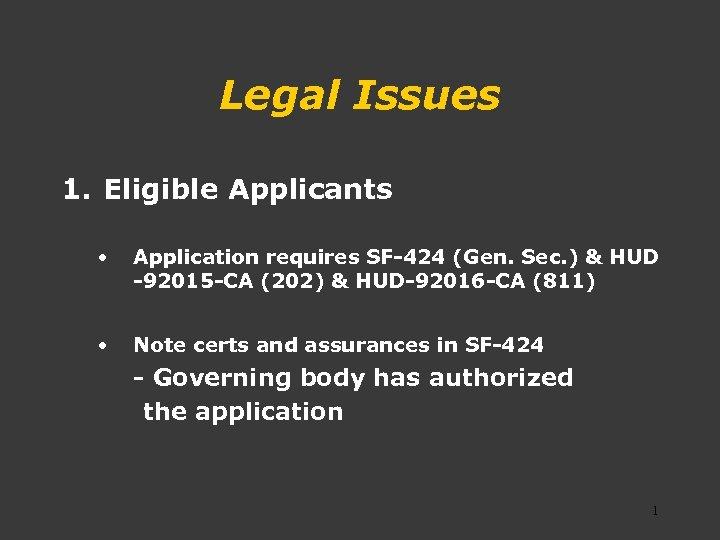 Legal Issues 1. Eligible Applicants • Application requires SF-424 (Gen. Sec. ) & HUD