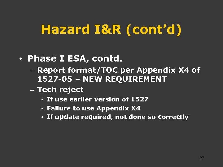 Hazard I&R (cont'd) • Phase I ESA, contd. – Report format/TOC per Appendix X