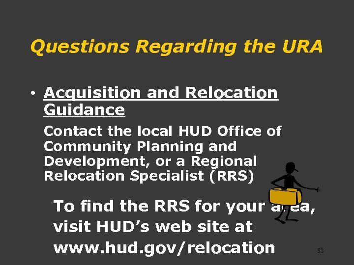 Questions Regarding the URA • Acquisition and Relocation Guidance Contact the local HUD Office