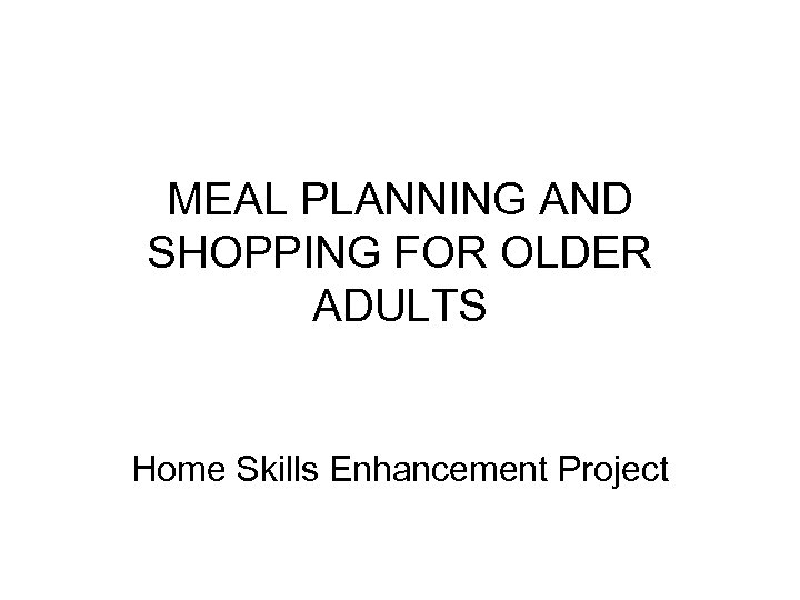 MEAL PLANNING AND SHOPPING FOR OLDER ADULTS Home Skills Enhancement Project