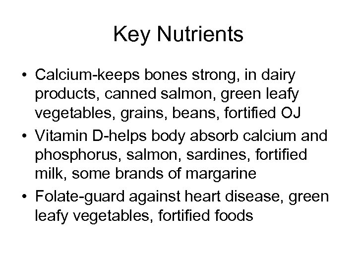Key Nutrients • Calcium-keeps bones strong, in dairy products, canned salmon, green leafy vegetables,