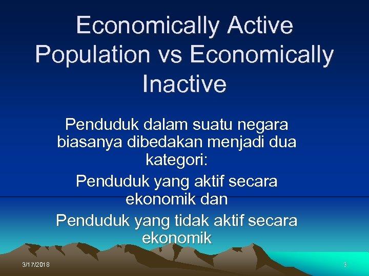 Economically Active Population vs Economically Inactive Penduduk dalam suatu negara biasanya dibedakan menjadi dua