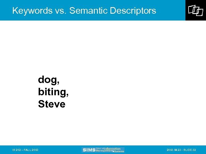 Keywords vs. Semantic Descriptors dog, biting, Steve IS 202 – FALL 2003. 09. 23