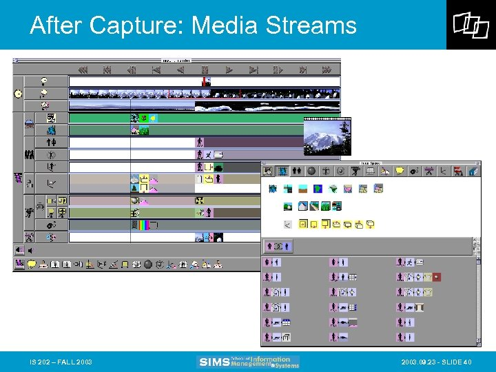 After Capture: Media Streams IS 202 – FALL 2003. 09. 23 - SLIDE 40