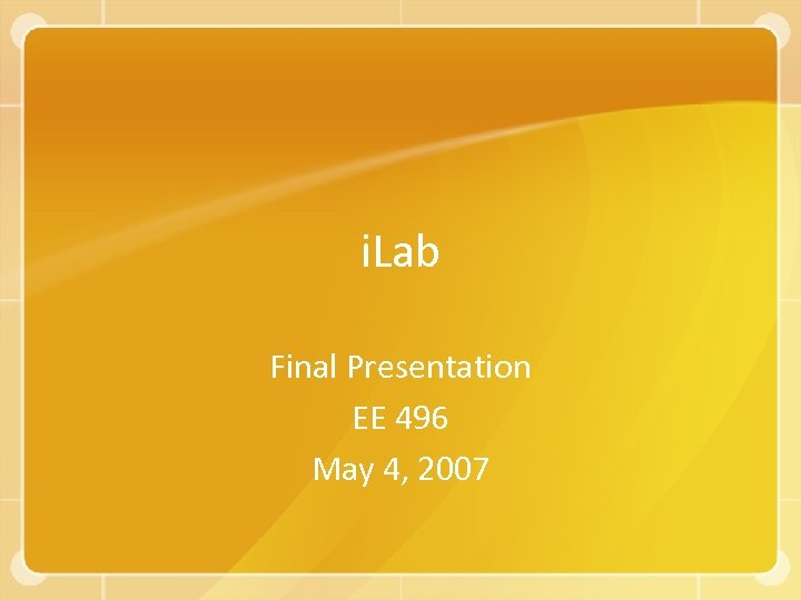 i. Lab Final Presentation EE 496 May 4, 2007