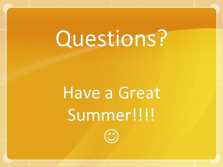 Questions? Have a Great Summer!!!!