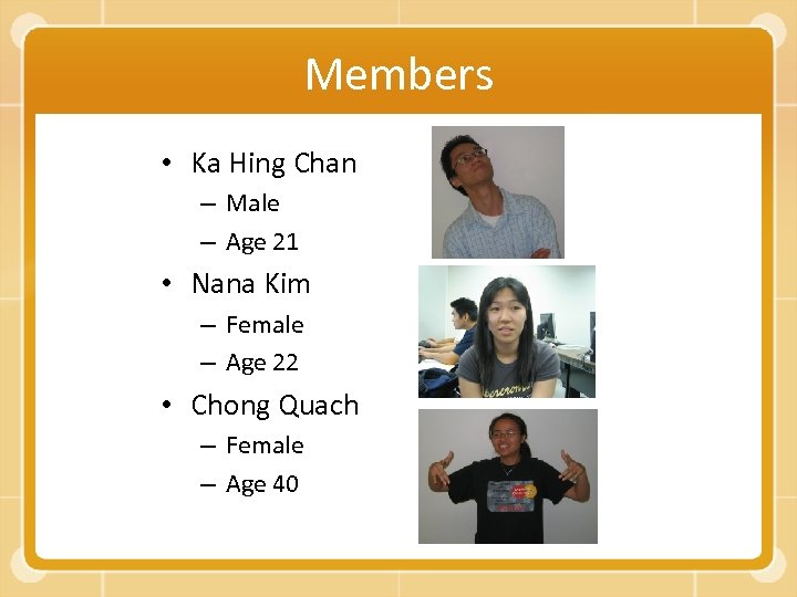 Members • Ka Hing Chan – Male – Age 21 • Nana Kim –