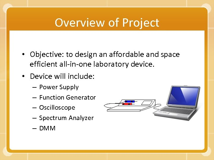 Overview of Project • Objective: to design an affordable and space efficient all-in-one laboratory
