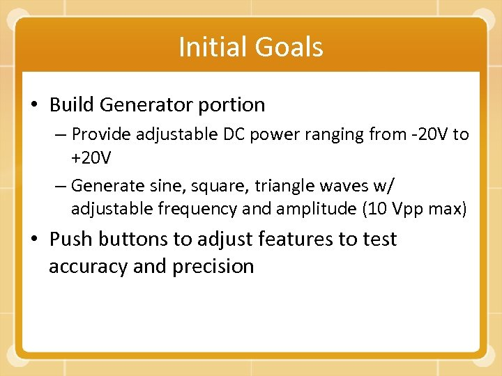 Initial Goals • Build Generator portion – Provide adjustable DC power ranging from -20
