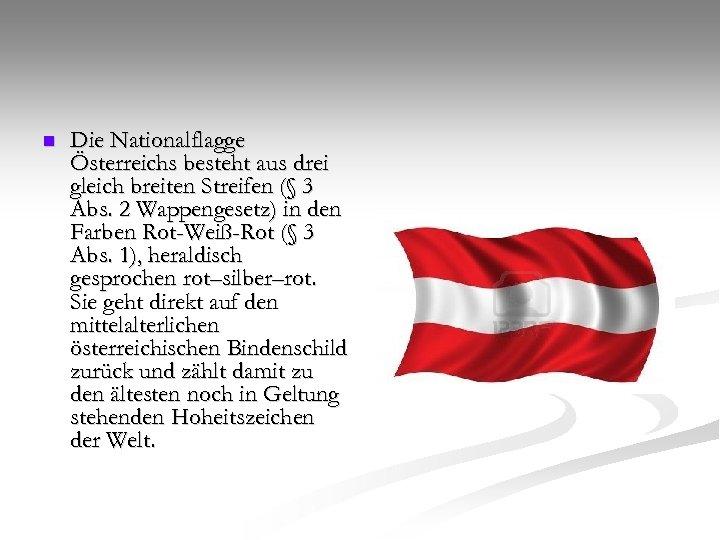 n Die Nationalflagge Österreichs besteht aus drei gleich breiten Streifen (§ 3 Abs. 2