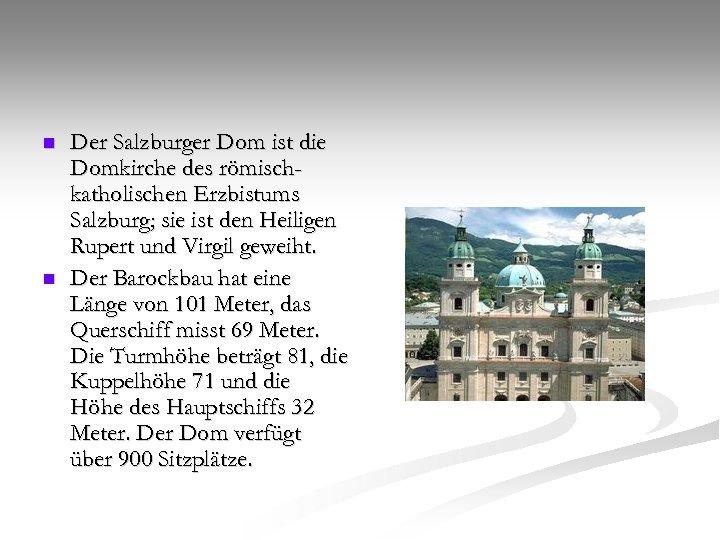 n n Der Salzburger Dom ist die Domkirche des römischkatholischen Erzbistums Salzburg; sie ist