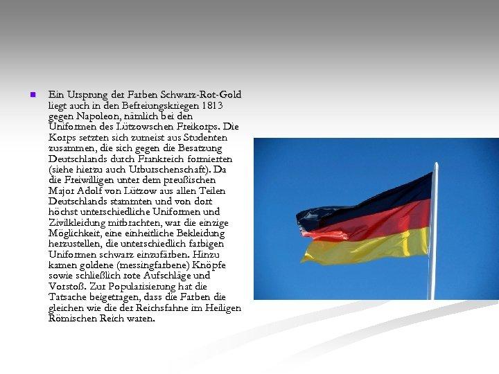 n Ein Ursprung der Farben Schwarz-Rot-Gold liegt auch in den Befreiungskriegen 1813 gegen Napoleon,