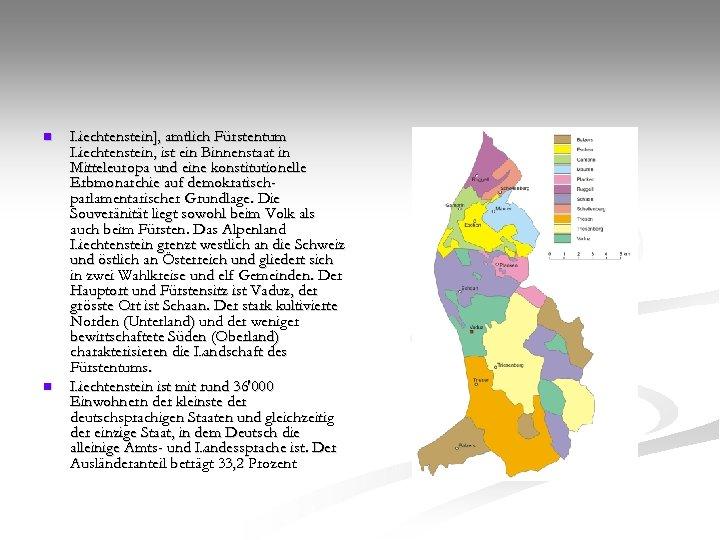 n n Liechtenstein], amtlich Fürstentum Liechtenstein, ist ein Binnenstaat in Mitteleuropa und eine konstitutionelle