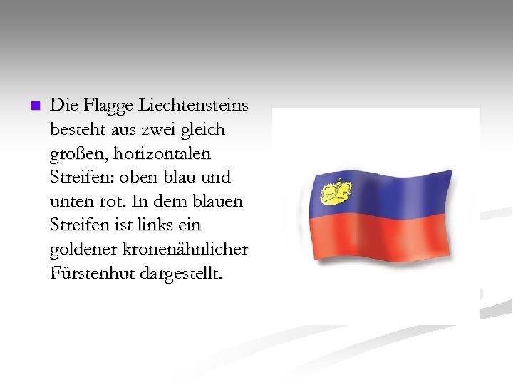 n Die Flagge Liechtensteins besteht aus zwei gleich großen, horizontalen Streifen: oben blau und
