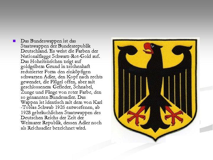 n Das Bundeswappen ist das Staatswappen der Bundesrepublik Deutschland. Es weist die Farben der