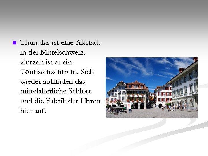 n Thun das ist eine Altstadt in der Mittelschweiz. Zurzeit ist er ein Touristenzentrum.