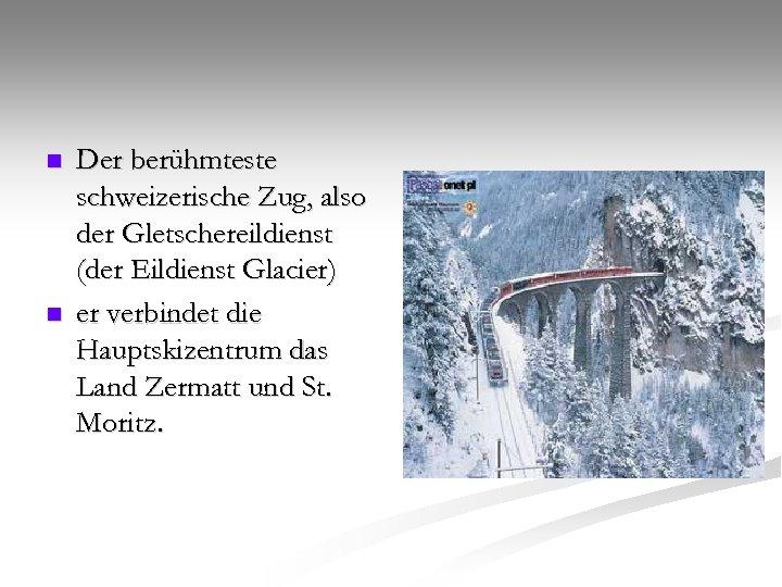 n n Der berühmteste schweizerische Zug, also der Gletschereildienst (der Eildienst Glacier) er verbindet